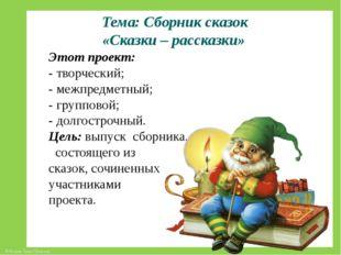 Тема: Сборник сказок «Сказки – рассказки» Этот проект: - творческий; - межпр