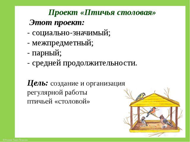 Проект «Птичья столовая» Этот проект: - социально-значимый; - межпредметный;...