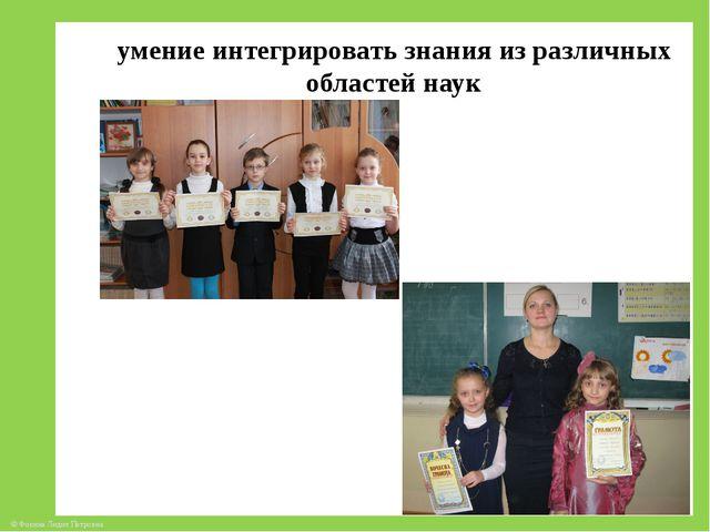 умение интегрировать знания из различных областей наук © Фокина Лидия Петровна