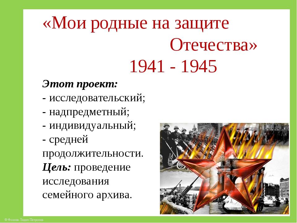 «Мои родные на защите Отечества» 1941 - 1945 Этот проект: - исследовательский...