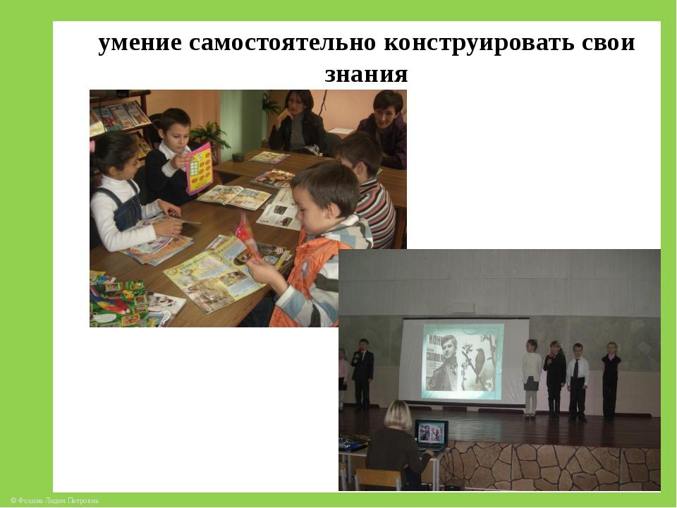 умение самостоятельно конструировать свои знания © Фокина Лидия Петровна