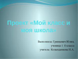 Проект «Мой класс и моя школа» Выполнила: Гринкевич Юлия, ученица 1 б класса