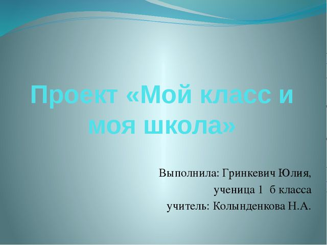 Проект «Мой класс и моя школа» Выполнила: Гринкевич Юлия, ученица 1 б класса...
