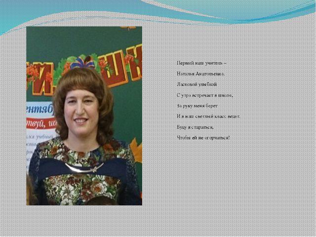 Первый наш учитель – Наталья Анатольевна. Ласковой улыбкой С утра встречает в...