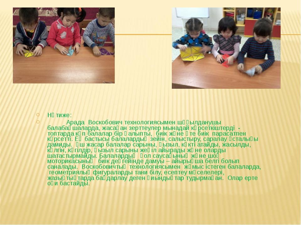 Нәтиже: Арада Воскобович технологиясымен шұғылданушы балабақшаларда, жасаған...