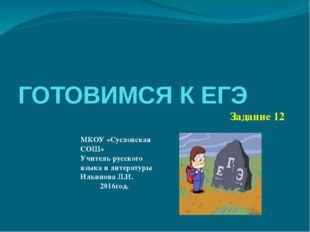 ГОТОВИМСЯ К ЕГЭ Задание 12 МКОУ «Сусловская СОШ» Учитель русского языка и лит