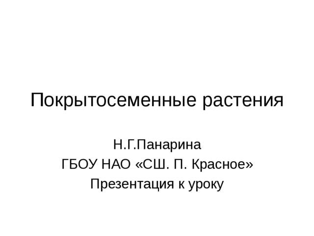 Покрытосеменные растения Н.Г.Панарина ГБОУ НАО «СШ. П. Красное» Презентация к...