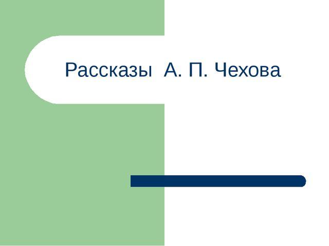 Рассказы А. П. Чехова