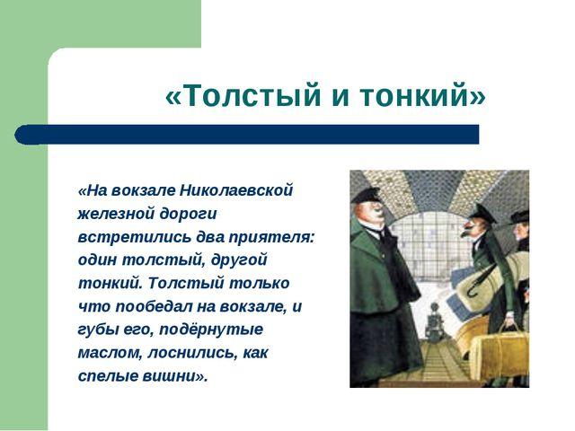 «Толстый и тонкий» «На вокзале Николаевской железной дороги встретились два п...