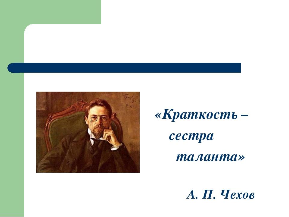 «Краткость – сестра таланта» А. П. Чехов