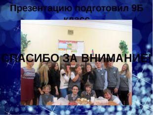 Презентацию подготовил 9Б класс СПАСИБО ЗА ВНИМАНИЕ!