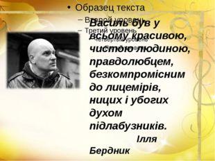 Василь був у всьому красивою, чистою людиною, правдолюбцем, безкомпромісним