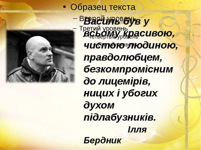 Василь був у всьому красивою, чистою людиною, правдолюбцем, безкомпромісним...