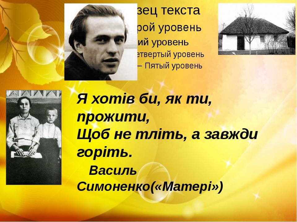 Я хотів би, як ти, прожити, Щоб не тліть, а завжди горіть. Василь Симоненко(...