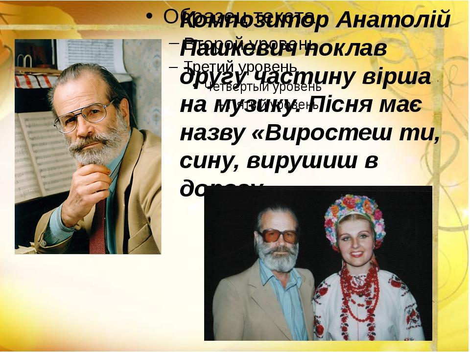 Композитор Анатолій Пашкевич поклав другу частину вірша на музику. Пісня має...
