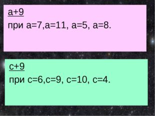 а+9 при а=7,а=11, а=5, а=8. с+9 при с=6,с=9, с=10, с=4.
