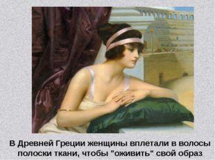 """В Древней Греции женщины вплетали в волосы полоски ткани, чтобы """"оживить"""" сво"""