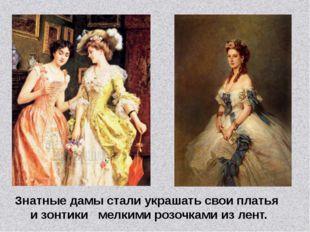 Знатные дамы стали украшать свои платья и зонтики мелкими розочками из лент.