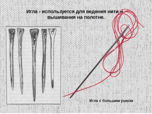 Игла - используется для ведения нити и вышивания на полотне. Игла с большим у