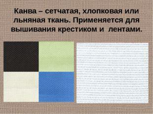 Канва – сетчатая, хлопковая или льняная ткань. Применяется для вышивания крес