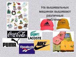 На вышивальных машинах вышивают различные эмблемы .