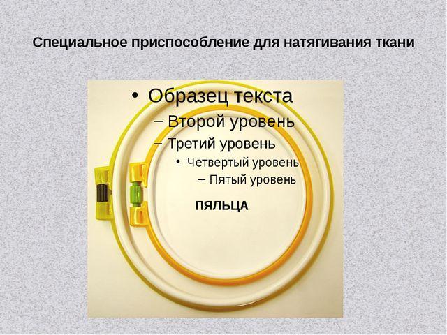 Специальное приспособление для натягивания ткани ПЯЛЬЦА