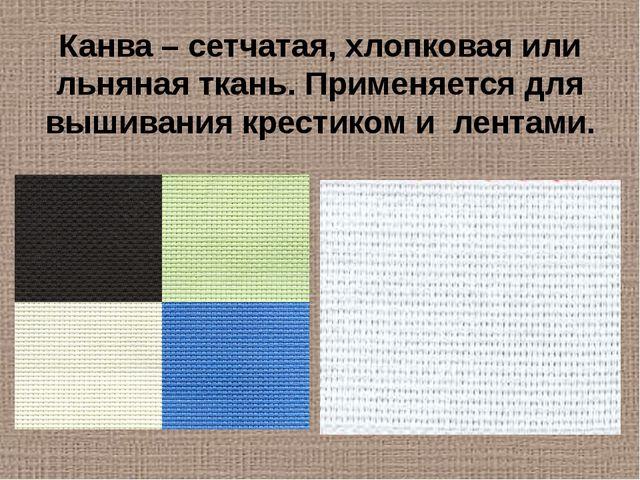 Канва – сетчатая, хлопковая или льняная ткань. Применяется для вышивания крес...