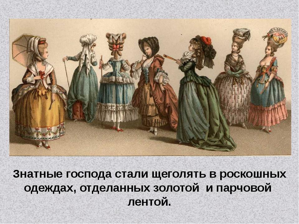 Знатные господа стали щеголять в роскошных одеждах, отделанных золотой и парч...