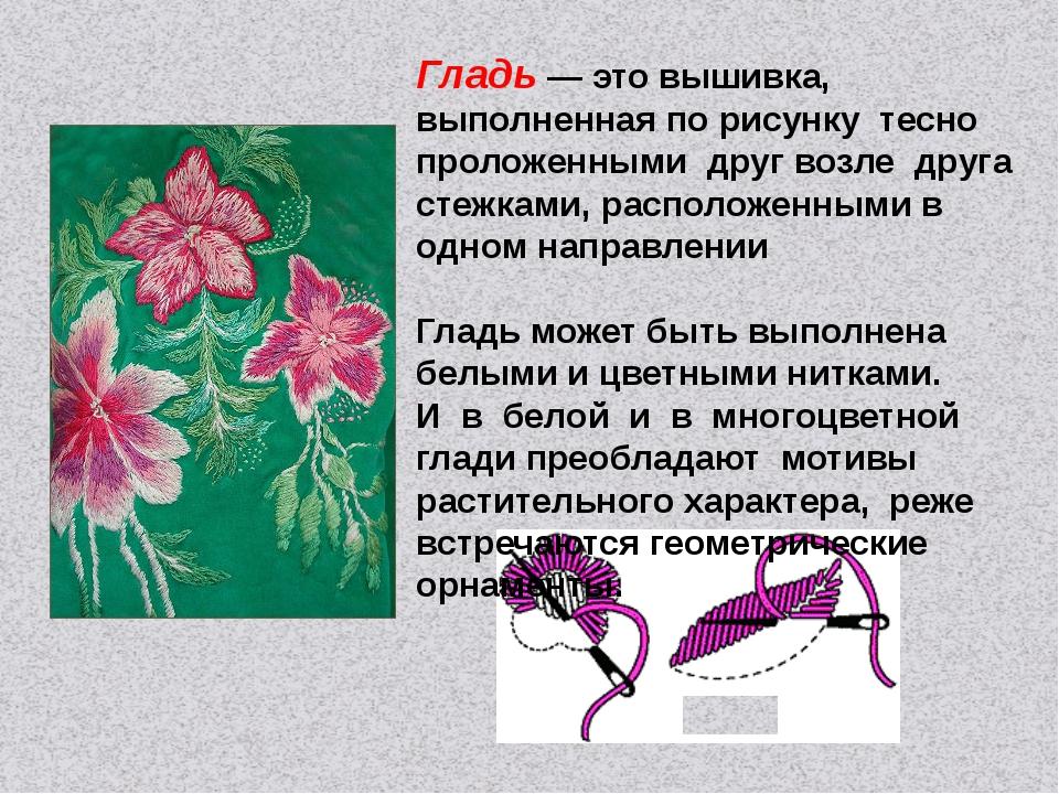Гладь — это вышивка, выполненная по рисунку тесно проложенными друг возле дру...