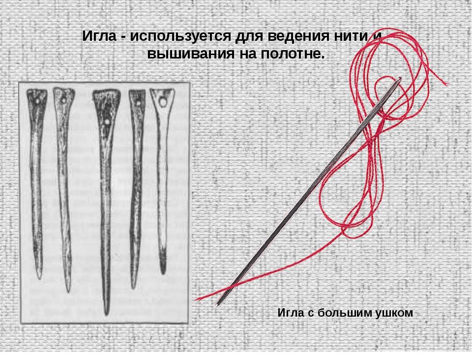 Игла - используется для ведения нити и вышивания на полотне. Игла с большим у...