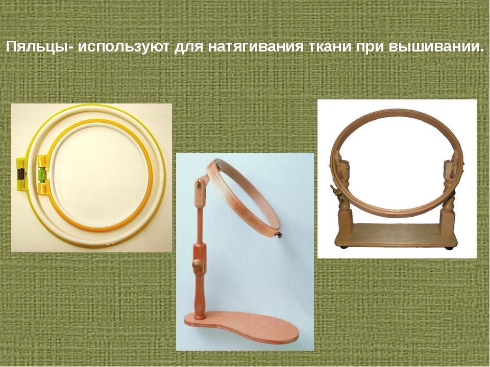 Пяльцы- используют для натягивания ткани при вышивании.