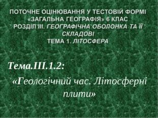 Тема.ІІІ.1.2: «Геологічний час. Літосферні плити»
