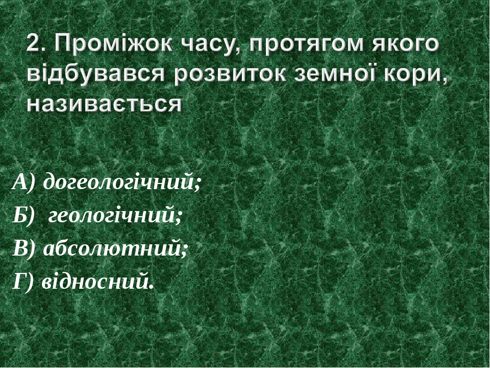 А) догеологічний; Б) геологічний; В) абсолютний; Г) відносний.