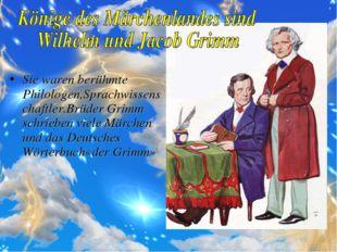 Sie waren berühmte Philologen,Sprachwissenschaftler.Brüder Grimm schrieben vi