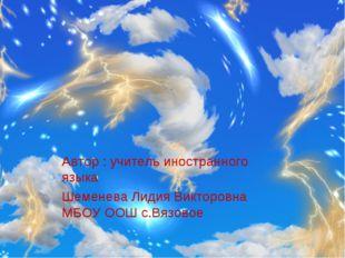 Автор : учитель иностранного языка Шеменева Лидия Викторовна МБОУ ООШ с.Вязовое