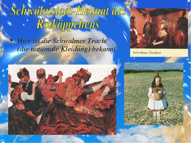 Hier ist die Schwalmer Tracht (die nationale Kleidung) bekannt.