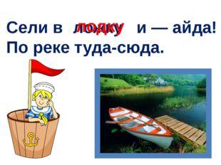 Сели в и — айда! По реке туда-сюда. ложку лодку
