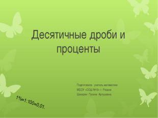 Десятичные дроби и проценты Подготовила : учитель математики МБОУ «СОШ №15» г