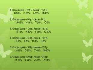1.Старая цена – 120 р. Новая – 150 р. В-30%, С-25%, К-35%, М-40% 2. Старая це