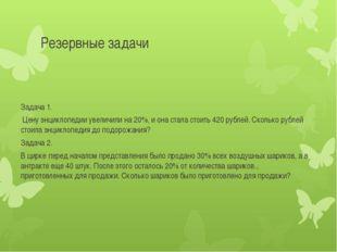 Резервные задачи Задача 1. Цену энциклопедии увеличили на 20%, и она стала ст