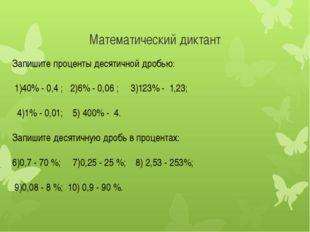 Математический диктант Запишите проценты десятичной дробью: 1)40% - 0,4 ; 2)6