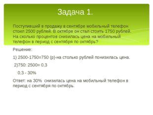 Поступивший в продажу в сентябре мобильный телефон стоил 2500 рублей. В октяб