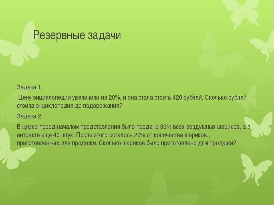 Резервные задачи Задача 1. Цену энциклопедии увеличили на 20%, и она стала ст...