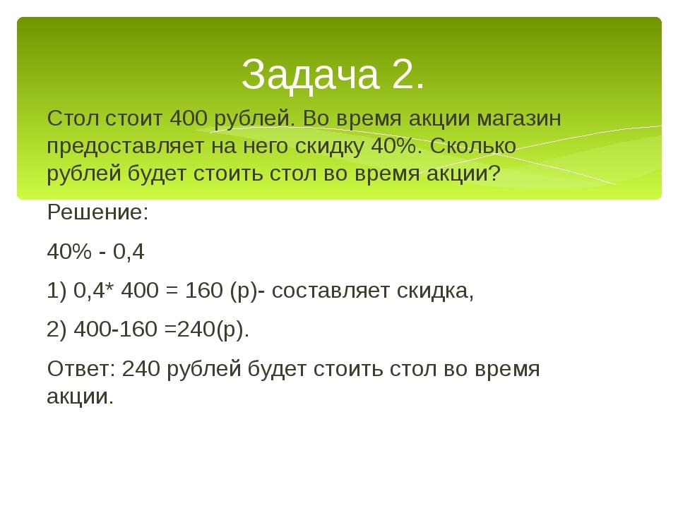 Стол стоит 400 рублей. Во время акции магазин предоставляет на него скидку 40...