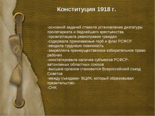 Конституция 1918 г. -основной задачей ставила установление диктатуры пролетар