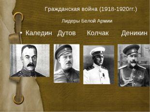 Лидеры Белой Армии Гражданская война (1918-1920гг.) Каледин Дутов Колчак Дени