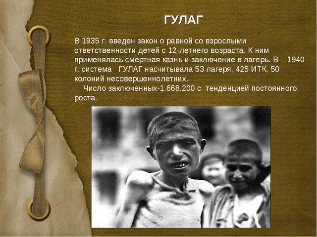 ГУЛАГ В 1935 г. введен закон о равной со взрослыми ответственности детей с 12...