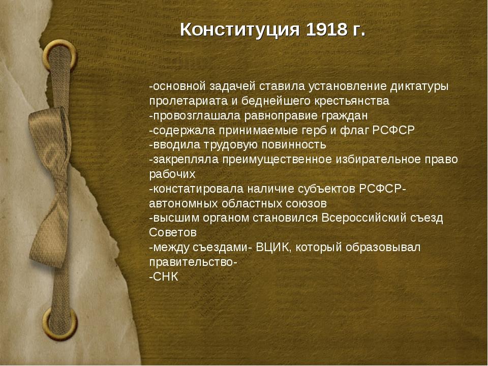 Конституция 1918 г. -основной задачей ставила установление диктатуры пролетар...