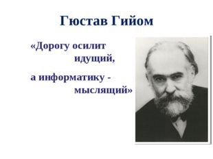 Гюстав Гийом «Дорогу осилит идущий, а информатику - мыслящий»