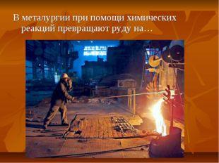 В металургии при помощи химических реакций превращают руду на…